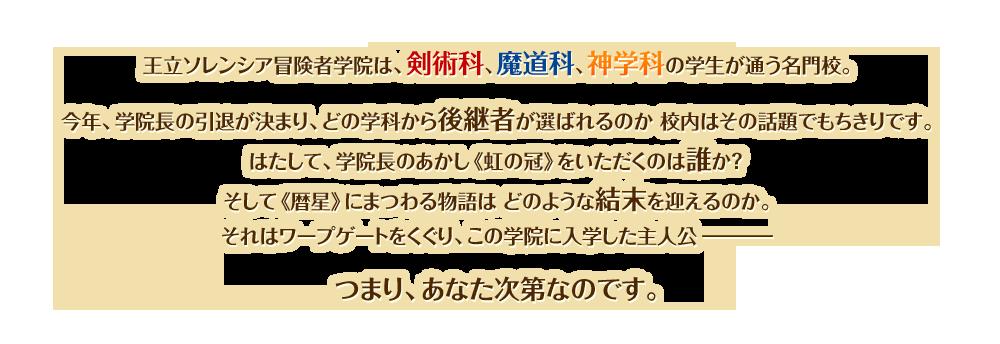 王立ソレンシア冒険者学院は、剣術科、魔道科、神学科の学生が通う名門校。<br /> 今年、学院長の引退が決まり、どの学科から後継者が選ばれるのか 校内はその話題でもちきりです。<br /> はたして、学院長のあかし《虹の冠》をいただくのは誰か?<br /> そして《暦星》にまつわる物語は どのような結末を迎えるのか。<br /> それはワープゲートをくぐり、この学院に入学した主人公ー<br /> つまり、あなた次第なのです。